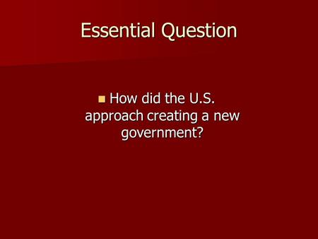 Essential Question How did the U.S. approach creating a new government? How did the U.S. approach creating a new government?