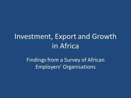 Investment, Export and Growth in Africa Findings from a Survey of African Employers' Organisations.