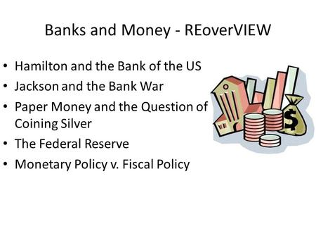 Banks and Money - REoverVIEW Hamilton and the Bank of the US Jackson and the Bank War Paper Money and the Question of Coining Silver The Federal Reserve.