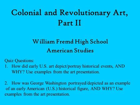 Colonial and Revolutionary Art, Part II William Fremd High School American Studies Quiz Questions: 1.How did early U.S. art depict/portray historical events,