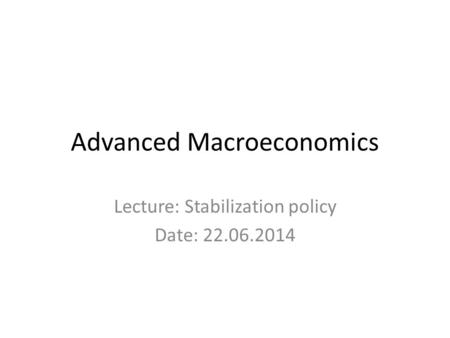 Advanced Macroeconomics Lecture: Stabilization policy Date: 22.06.2014.