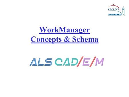 "WorkManager Concepts & Schema Course Outline The Old ""Business Rules"" Traditional LBNL CAD Method New ""Business Rules"" Engineering Data Management WorkManager."