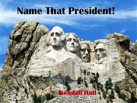 Name That President! Kendall Hall. Name That President! George Washington Thomas Jefferson Theodore Roosevelt Abraham Lincoln.