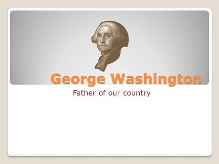 George Washington Father of our country. Who is George Washington? George Washington was our 1 st president.