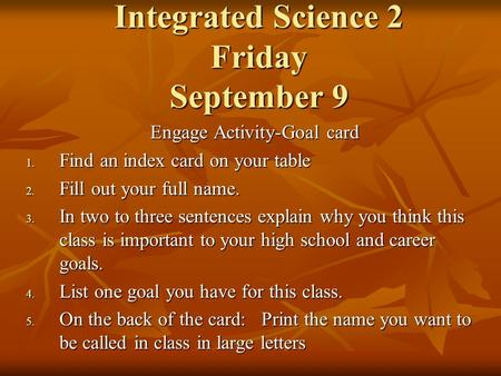 Integrated Science 2 Friday September 9 Engage Activity-Goal card 1. Find an index card on your table 2. Fill out your full name. 3. In two to three sentences.