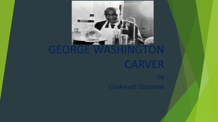 GEORGE WASHINGTON CARVER by Chukwudi Ebuzeme. George was born on June 12,.1860 or 1864 in Diamond Grove,Missouri. Georges mother was Mary. George grew.