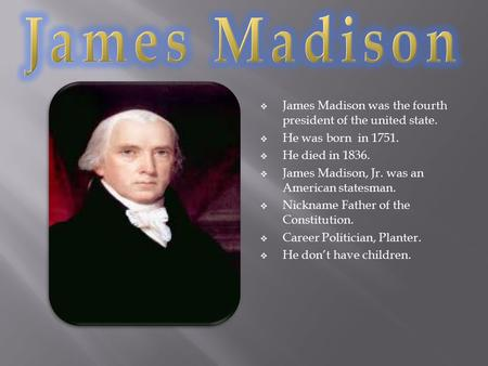  James Madison was the fourth president of the united state.  He was born in 1751.  He died in 1836.  James Madison, Jr. was an American statesman.