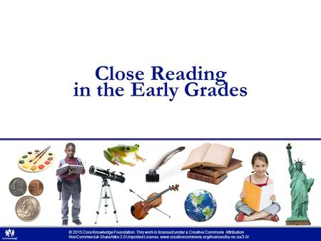 Close Reading in the Early Grades © 2015 Core Knowledge Foundation. This work is licensed under a Creative Commons Attribution NonCommercial-ShareAlike.