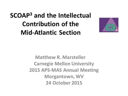 SCOAP 3 and the Intellectual Contribution of the Mid-Atlantic Section Matthew R. Marsteller Carnegie Mellon University 2015 APS-MAS Annual Meeting Morgantown,