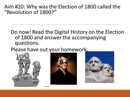 "Aim #20: Why was the Election of 1800 called the ""Revolution of 1800?"" Do now! Read the Digital History on the Election of 1800 and answer the accompanying."