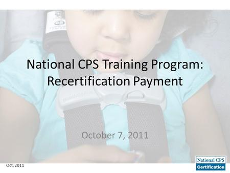 Oct. 2011 National CPS Training Program: Recertification Payment October 7, 2011.