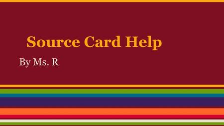 Source Card Help By Ms. R. If you need help... Ask your local librarian! They are more than willing to help you. Send a note to Ms. R ASAP on Engrade.
