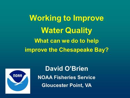 Working to Improve Water Quality What can we do to help improve the Chesapeake Bay? David O'Brien NOAA Fisheries Service Gloucester Point, VA.