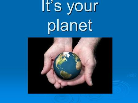 It's your planet. For each generation, it's our job to take care of our planet in order for our kids and grandkids to have this beautiful world to enjoy.
