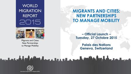 MIGRANTS AND CITIES: NEW PARTNERSHIPS TO MANAGE MOBILITY – Official Launch – Tuesday, 27 Octobre 2015 Palais des Nations Geneva, Switzerland.