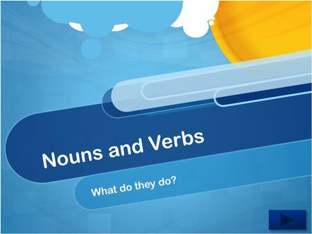 Nouns and Verbs What do they do? Welcome to Grammar!