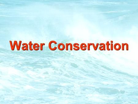 Water Conservation. Water Conservation Water Conservation.