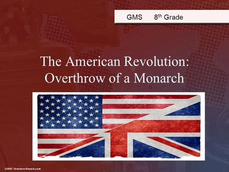 The American Revolution: Overthrow of a Monarch GMS 8 th Grade.