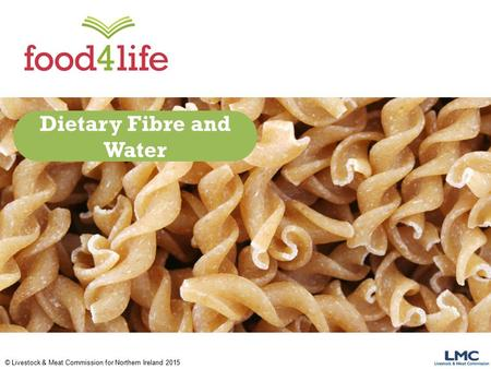 © Livestock & Meat Commission for Northern Ireland 2015 Dietary Fibre and Water.