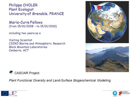 Philippe CHOLER Plant Ecologist University of Grenoble. FRANCE Marie-Curie Fellows (from 15/01/2008 - to 15/01/2010) including two years as a Visiting.