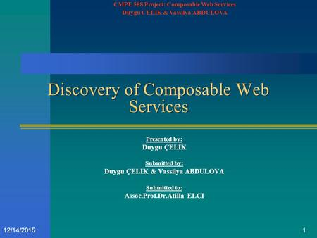112/14/2015 Discovery of Composable Web Services Presented by: Duygu ÇELİK Submitted by: Duygu ÇELİK & Vassilya ABDULOVA Submitted to: Assoc.Prof.Dr.Atilla.