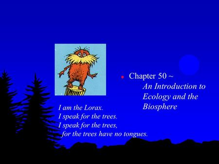 L Chapter 50 ~ An Introduction to Ecology and the Biosphere I am the Lorax. I speak for the trees. I speak for the trees, for the trees have no tongues.