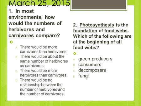 March 25, 2015 1. In most environments, how would the numbers of herbivores and carnivores compare?  A.There would be more carnivores than herbivores.