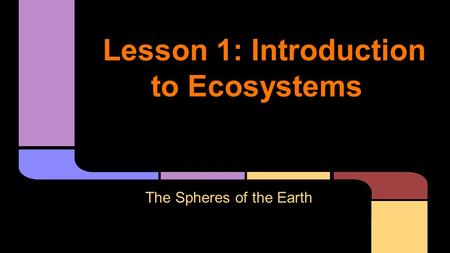 Lesson 1: Introduction to Ecosystems The Spheres of the Earth.