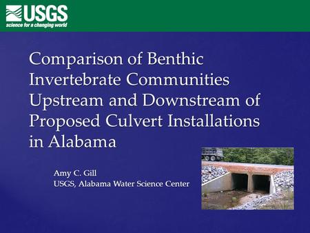 Comparison of Benthic Invertebrate Communities Upstream and Downstream of Proposed Culvert Installations in Alabama Amy C. Gill USGS, Alabama Water Science.