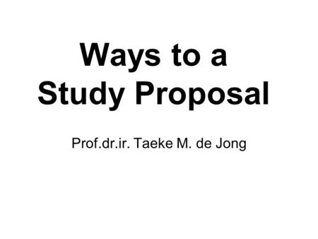 Ways to a Study Proposal Prof.dr.ir. Taeke M. de Jong.