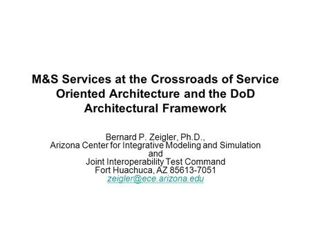 M&S Services at the Crossroads of Service Oriented Architecture and the DoD Architectural Framework Bernard P. Zeigler, Ph.D., Arizona Center for Integrative.