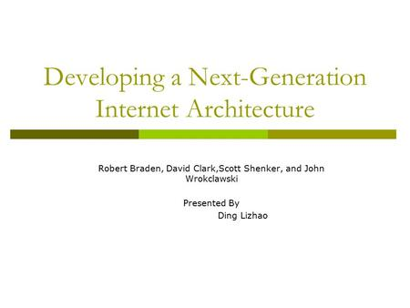 Developing a Next-Generation Internet Architecture Robert Braden, David Clark,Scott Shenker, and John Wrokclawski Presented By Ding Lizhao.