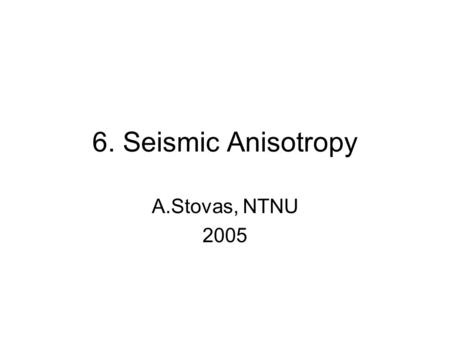 6. Seismic Anisotropy A.Stovas, NTNU 2005. Definition (1) Seismic anisotropy is the dependence of seismic velocity upon angle This definition yields both.