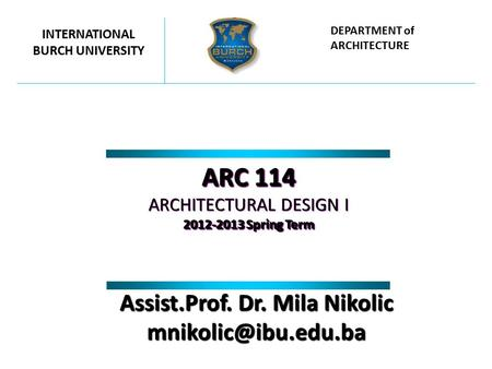 ARC 114 ARCHITECTURAL DESIGN I 2012-2013 Spring Term ARC 114 ARCHITECTURAL DESIGN I 2012-2013 Spring Term INTERNATIONAL BURCH UNIVERSITY DEPARTMENT of.