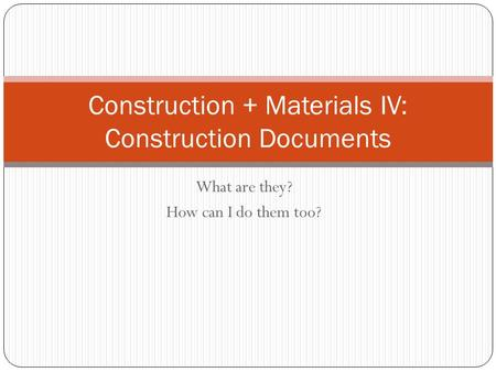 What are they? How can I do them too? Construction + Materials IV: Construction Documents.