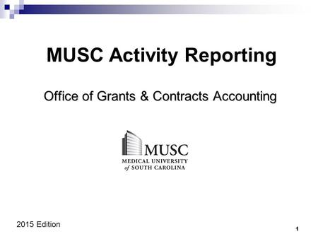 1 MUSC Activity Reporting Office of Grants & Contracts Accounting 2015 Edition.
