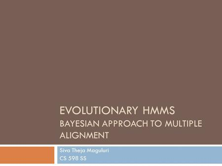 EVOLUTIONARY HMMS BAYESIAN APPROACH TO MULTIPLE ALIGNMENT Siva Theja Maguluri CS 598 SS.