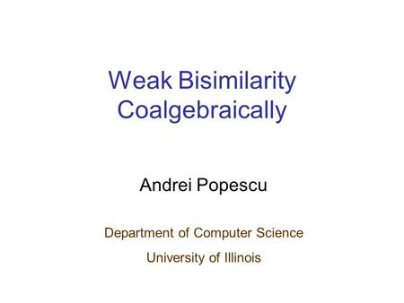 Weak Bisimilarity Coalgebraically Andrei Popescu Department of Computer Science University of Illinois.