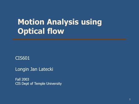 1 Motion Analysis using Optical flow CIS601 Longin Jan Latecki Fall 2003 CIS Dept of Temple University.