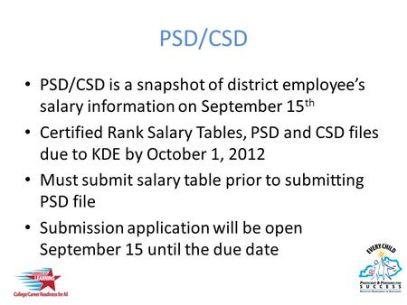 PSD/CSD PSD/CSD is a snapshot of district employee's salary information on September 15 th Certified Rank Salary Tables, PSD and CSD files due to KDE by.