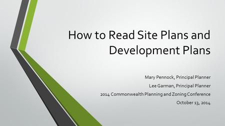 How to Read Site Plans and Development Plans Mary Pennock, Principal Planner Lee Garman, Principal Planner 2014 Commonwealth Planning and Zoning Conference.