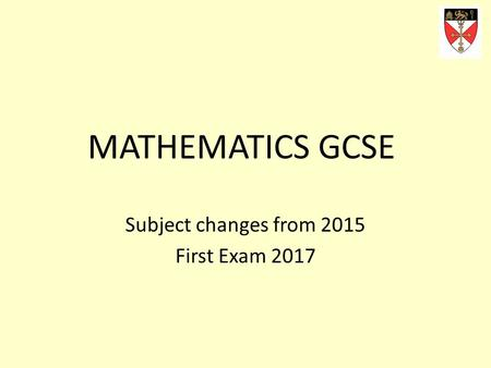 MATHEMATICS GCSE Subject changes from 2015 First Exam 2017.