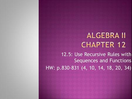 Algebra II Chapter 12 12.5: Use Recursive Rules with Sequences and Functions HW: p.830-831 (4, 10, 14, 18, 20, 34)