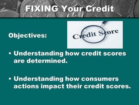 FIXING Your Credit Objectives: Understanding how credit scores are determined. Understanding how consumers actions impact their credit scores.