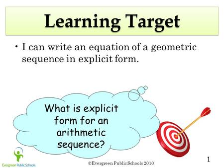 ©Evergreen Public Schools 2010 1 Learning Target I can write an equation of a geometric sequence in explicit form. What is explicit form for an arithmetic.