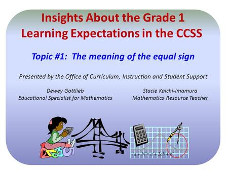 Insights About the Grade 1 Learning Expectations in the CCSS Topic #1: The meaning of the equal sign Presented by the Office of Curriculum, Instruction.