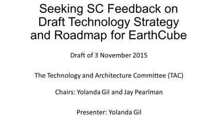 Seeking SC Feedback on Draft Technology Strategy and Roadmap for EarthCube Draft of 3 November 2015 The Technology and Architecture Committee (TAC) Chairs: