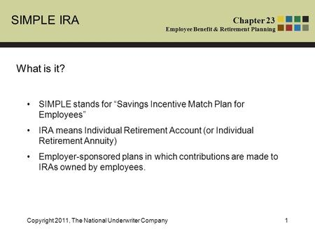 "SIMPLE IRA Chapter 23 Employee Benefit & Retirement Planning Copyright 2011, The National Underwriter Company1 What is it? SIMPLE stands for ""Savings Incentive."