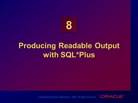 Copyright  Oracle Corporation, 1998. All rights reserved. 8 Producing Readable Output with SQL*Plus.