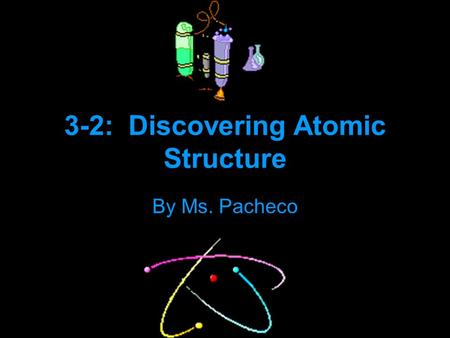 3-2: Discovering Atomic Structure By Ms. Pacheco.